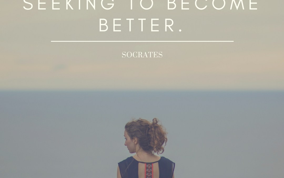 We cannot live better than in seeking to become better. ~Socrates