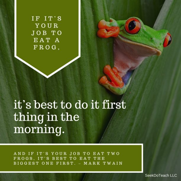 If it's your job to eat a frog, it's best to do it first thing in the morning. And If it's your job to eat two frogs, it's best to eat the biggest one first. – Mark Twain