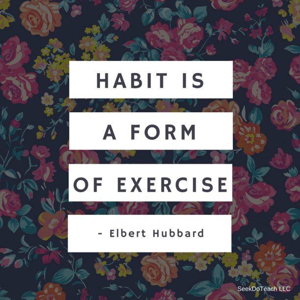 Habit is a form of exercise- Elbert Hubbard