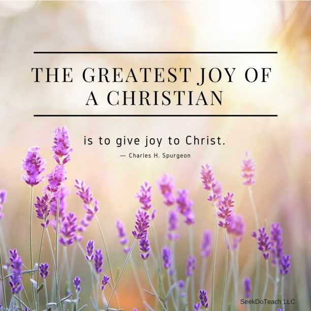"""The greatest joy of a Christian is to give joy to Christ."" ― Charles H. Spurgeon"