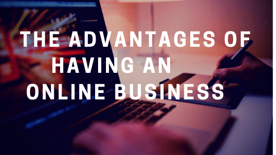 Advantages of Having an Online Business