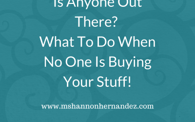 Is Anyone Out There? What To Do When No One Is Buying Your Stuff!
