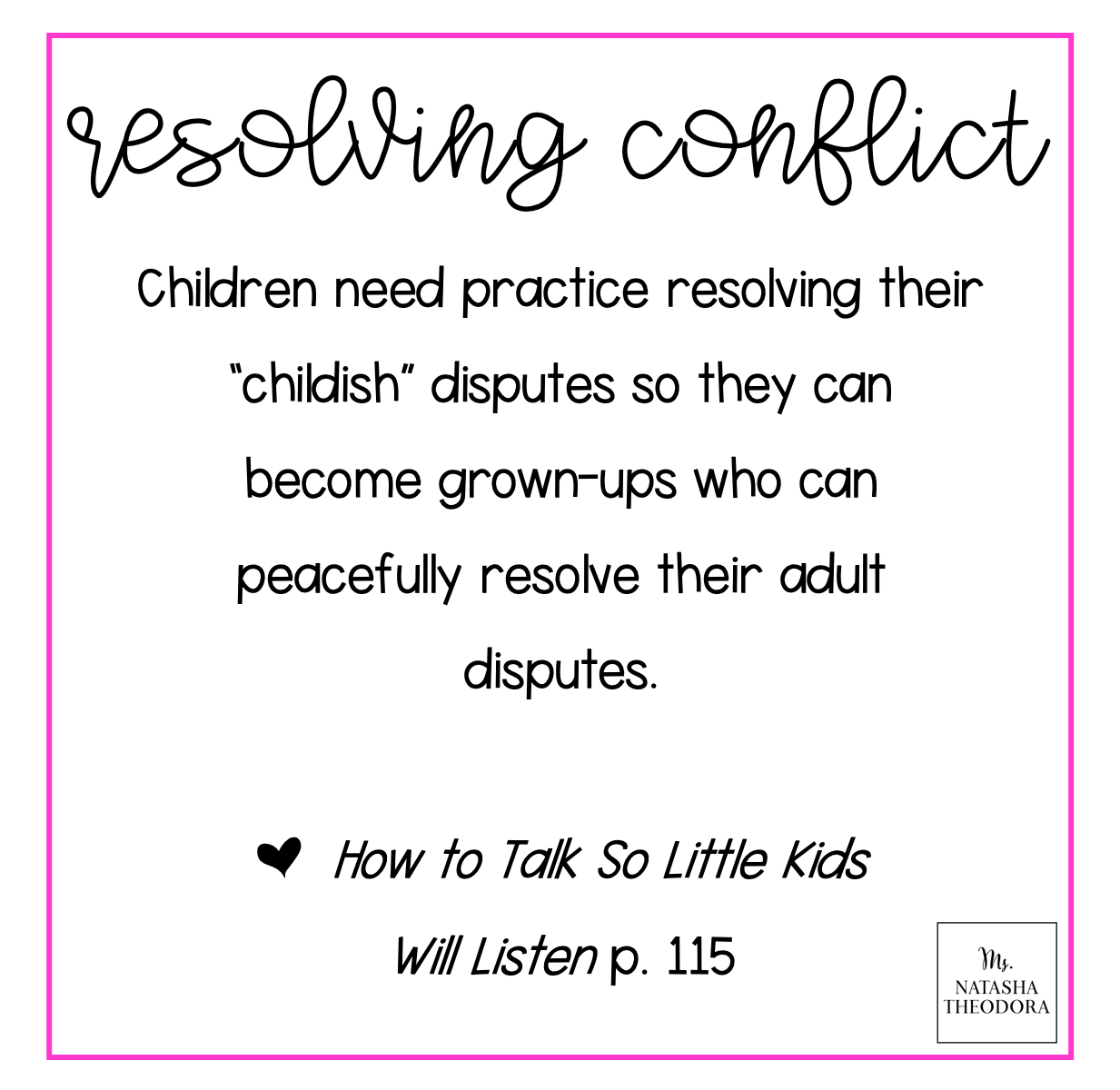 "Quote: ""Children need practice resolving their ""childish"" disputes so they can become grown-ups who can peacefully resolve their adult disputes. -How to Talk So Little Kids Will Listen"