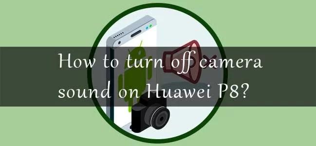 turn off camera sound Huawei P8