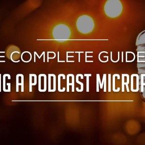 The Complete Guide to Buying a Podcast Microphone