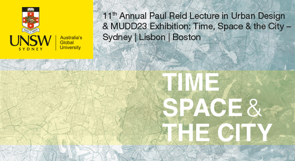 11th Annual Paul Reid Lecture in Urban Design & MUDD23 Exhibition: Time, Space & the City – Sydney | Lisbon | Boston
