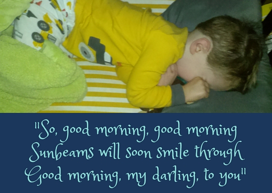 -So, good morning, good morningSunbeams will soon smile throughGood morning, my darling, to you.-