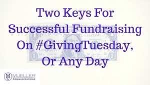 Two Keys For Successful Fundraising On #GivingTuesday Or Any Day