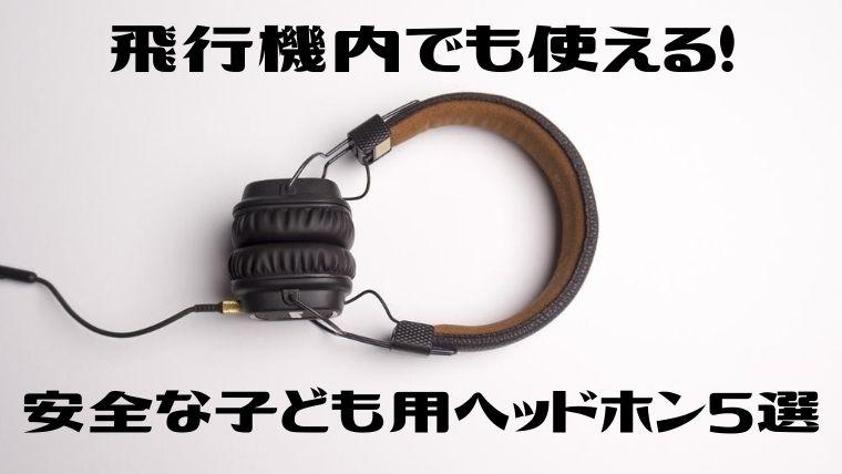 【安全】子ども用ヘッドホン!飛行機で使えるおすすめ厳選5選!
