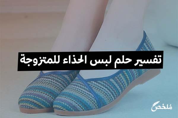 تفسير حلم لبس الحذاء للمتزوجة 2019 موقع ملخص