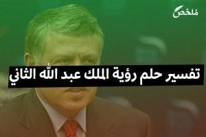 تفسير حلم رؤية الملك عبد الله الثاني