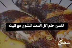 تفسير حلم اكل السمك المشوى مع الميت