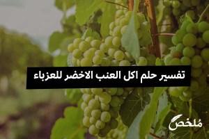 تفسير حلم اكل العنب الاخضر للعزباء