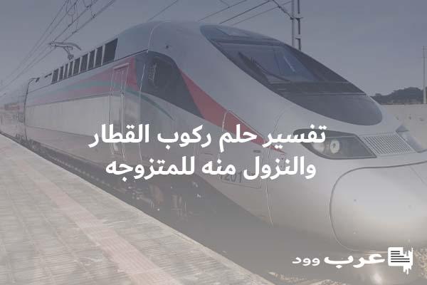 تفسير حلم ركوب القطار والنزول منه للمتزوجه 2021 موقع ملخص