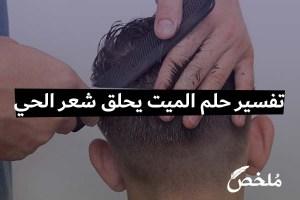تفسير حلم الميت يحلق شعر الحي