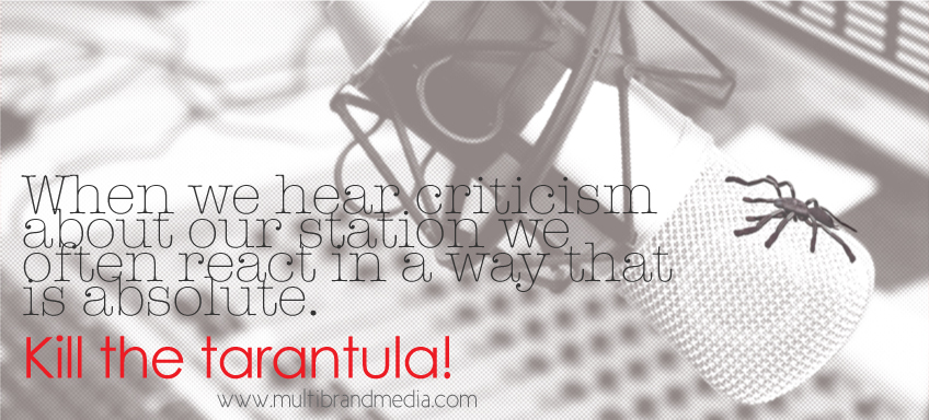 When we hear criticism about our station we often react in a way that is absolute. Kill the tarantula! www.multibrandmedia.com