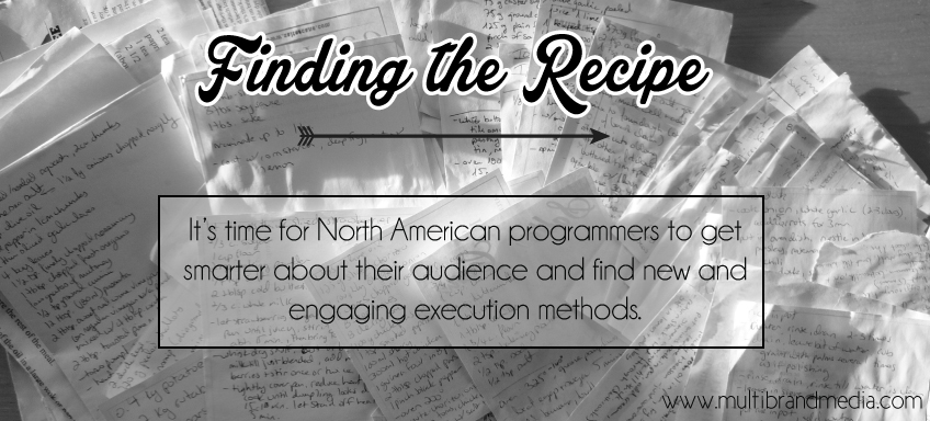 Finding the recipe. It's time for North American programmers to get smarter about their audience and find new and engaging execution methods. www.multibrandmedia.com/blog