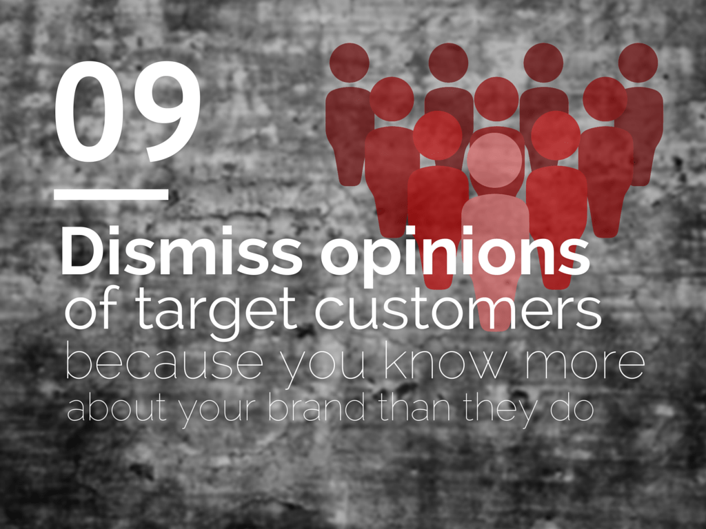 Dismiss opinions of target customers because you know more about your brand than they do.