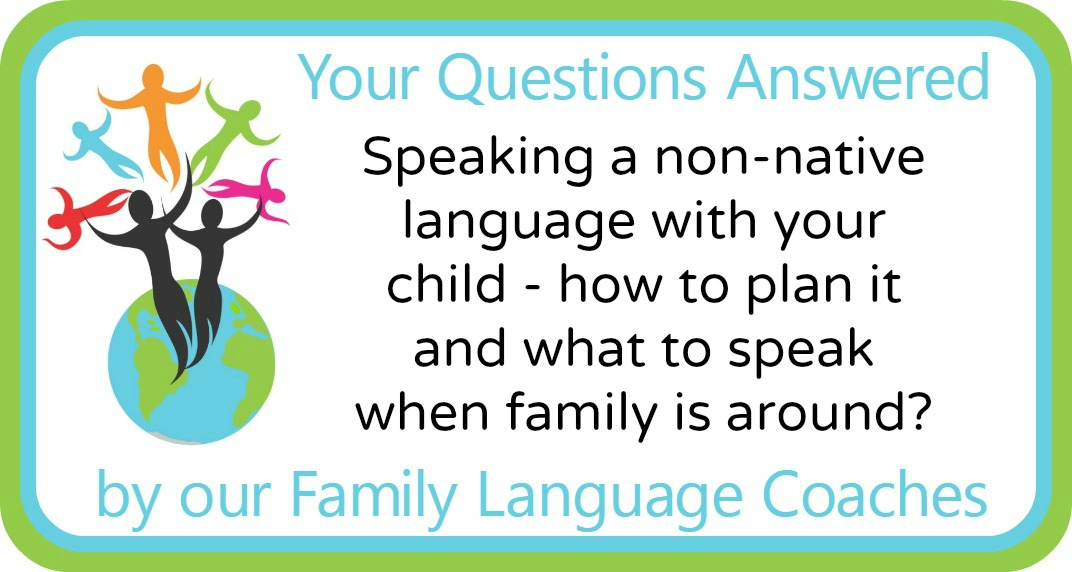 Q&A: Speaking a non-native language with your child – how to plan it and what to speak when family is around?