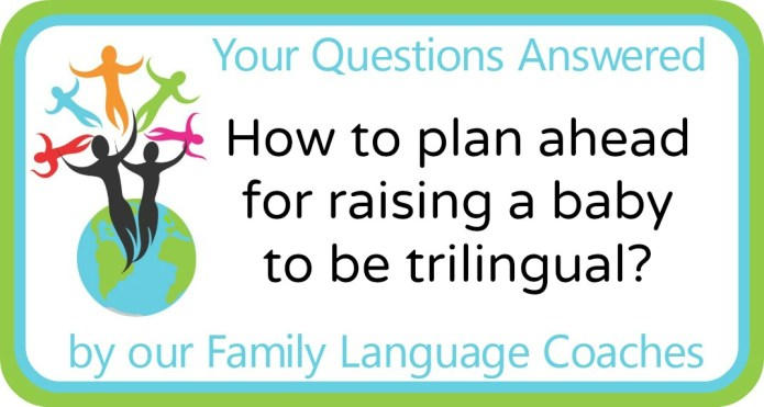 How to plan ahead for raising a baby to be trilingual?