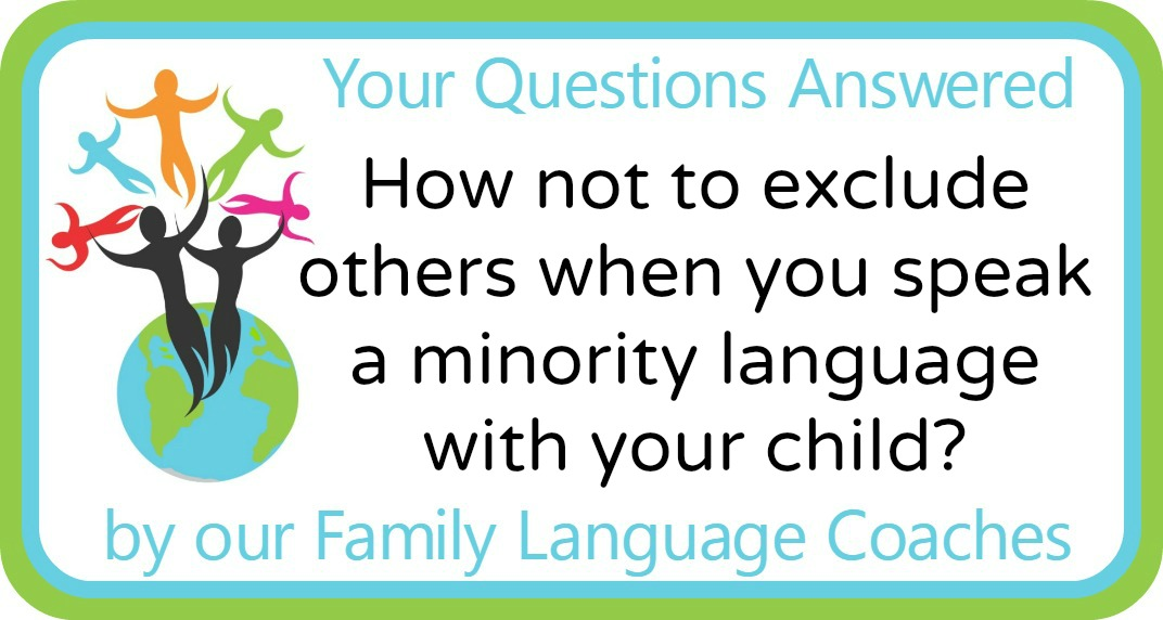 How not to exclude others when you speak aminority language with your child?