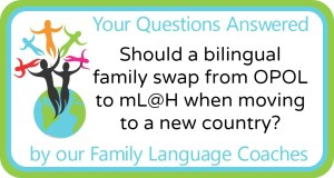Q&A: Should a bilingual family swap from OPOL to mL@H when moving to a new country?