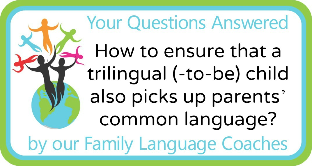 Q&A: How to ensure that a trilingual (-to-be) child also picks up parents' common language?
