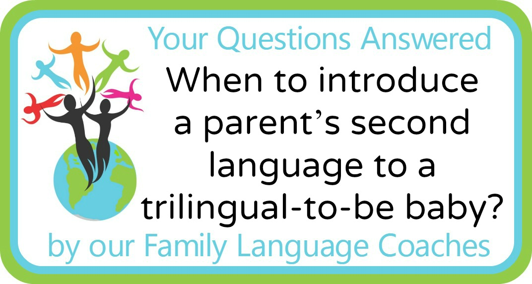 Q&A: When to introduce a parent's second language to a trilingual (-to-be) baby?