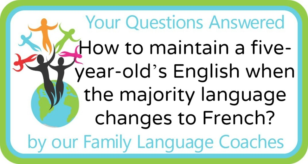 How to maintain a five-year-old's English when the majority language changes to French?