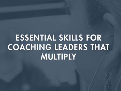 Essential Skills to Coaching Leaders that Multiply (Full Recording)