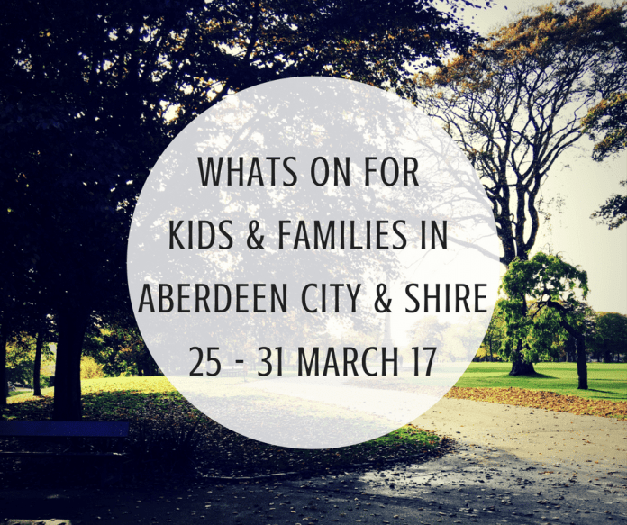 WHATS ON FOR KIDS & FAMILIES IN ABERDEEN CITY & SHIRE 25 - 31 MARCH 17