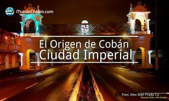 El Origen de Cobán, Ciudad Imperial