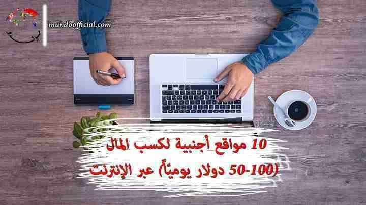 10 مواقع أجنبية لكسب المال (50-100 دولار يوميّاً) عبر الإنترنت