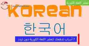 لماذا نتعلم اللغة الكورية؟ 7 أسباب تدفعك لتعلم هذه اللغة الرائعة !