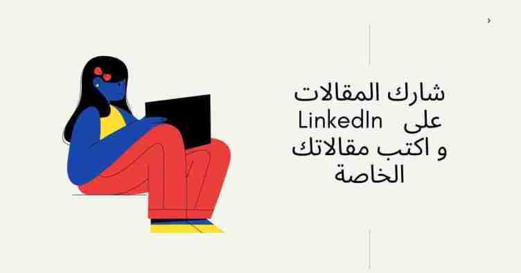 شارك المقالات على LinkedIn واكتب مقالاتك الخاصة