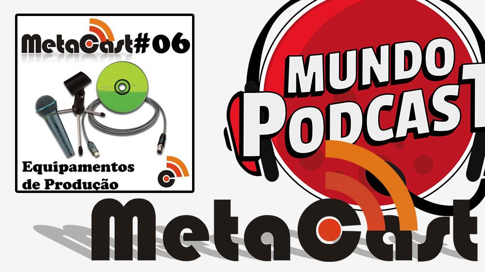 Metacast #6 – Equipamentos de Produção