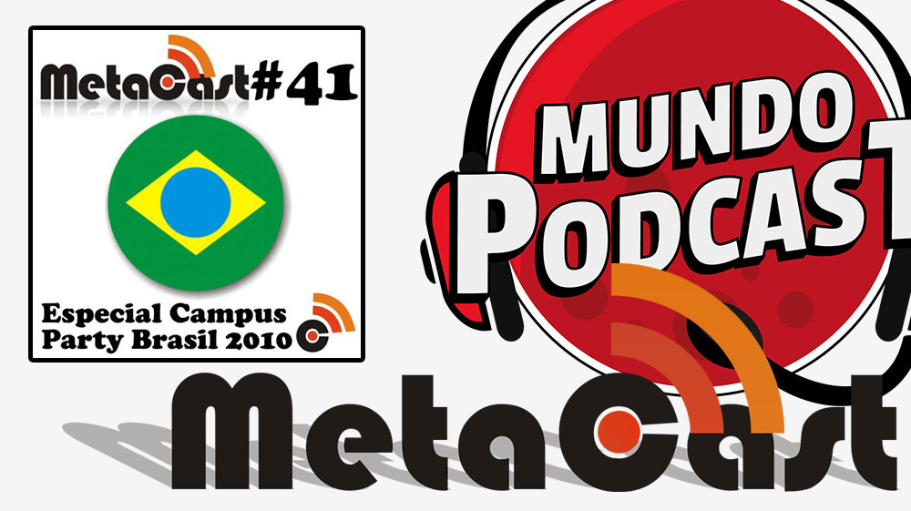 Metacast #41 – Especial Campus Party Brasil 2010
