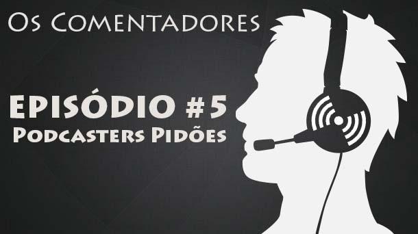 Os Comentadores #5 – Podcasters Pidões