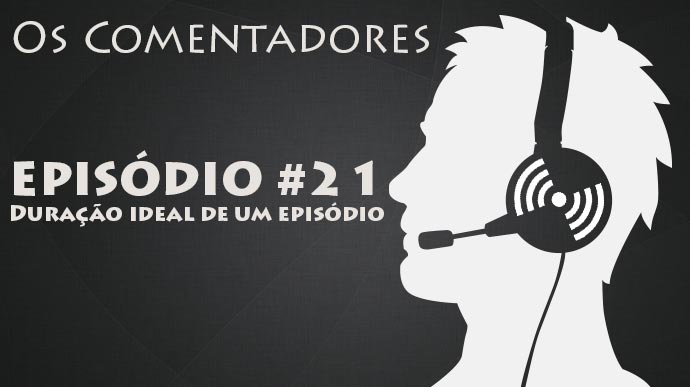 Os Comentadores #21 – Duração ideal de um episódio