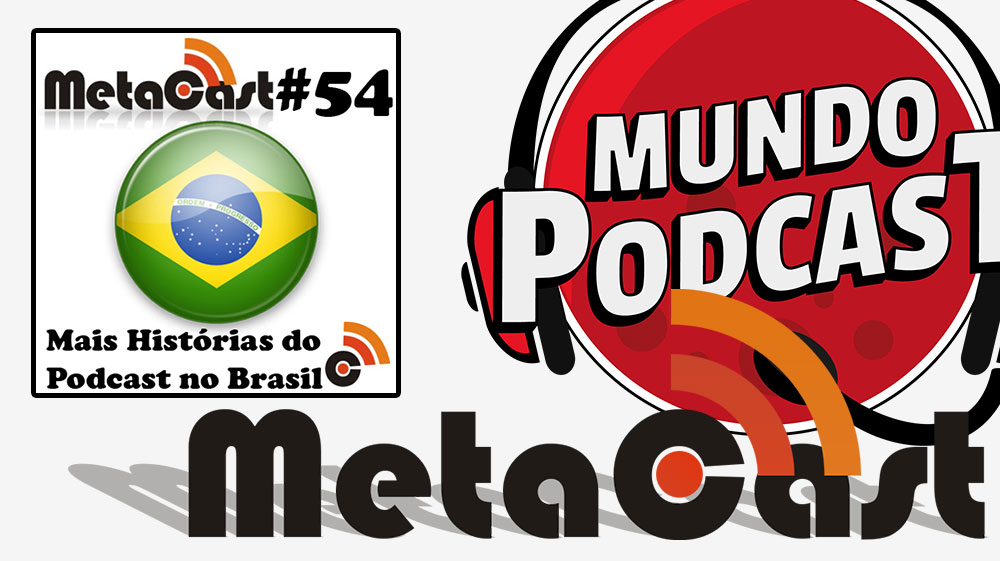 Metacast #54 – Mais Histórias do Podcast no Brasil