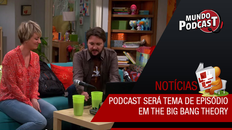 Podcast será tema de episódio de The Big Bang Theory