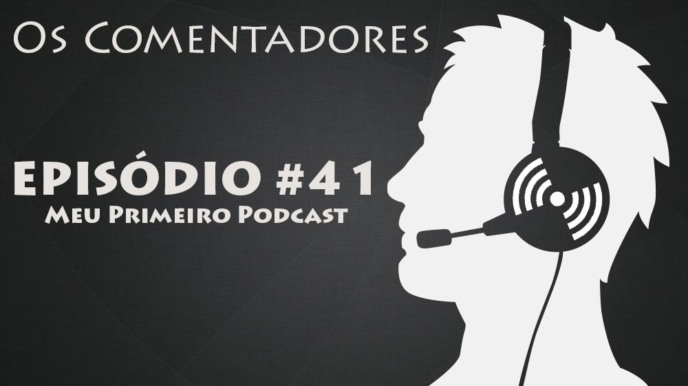 Os Comentadores #41 – Meu primeiro podcast