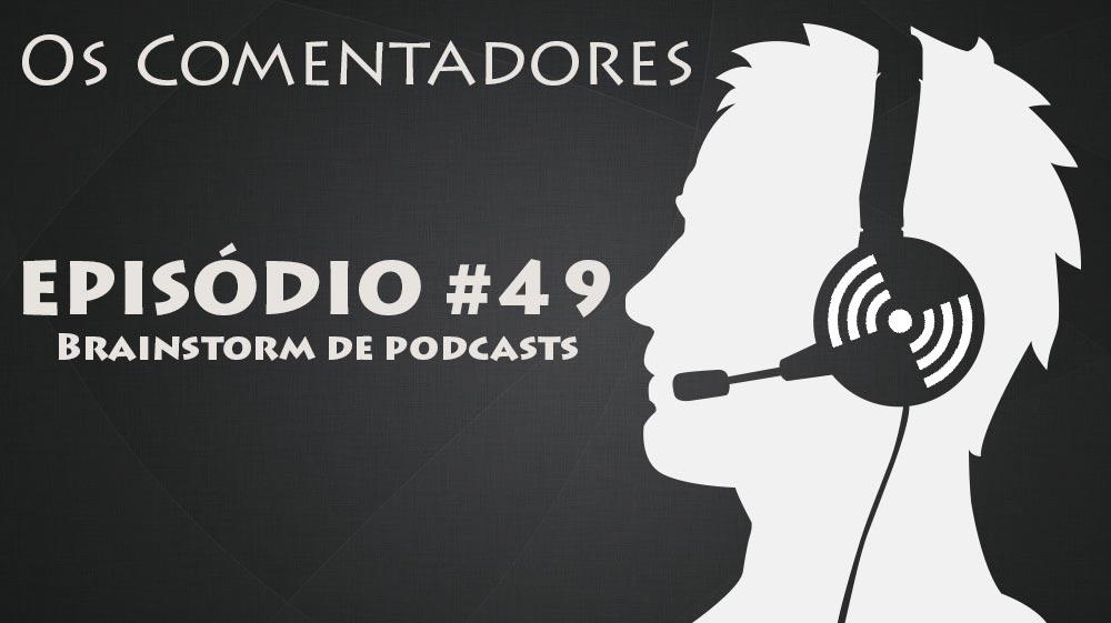 Os Comentadores #49 – Brainstorm de Podcasts
