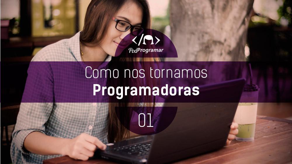 PodProgramar #1 – Como nos tornamos programadoras