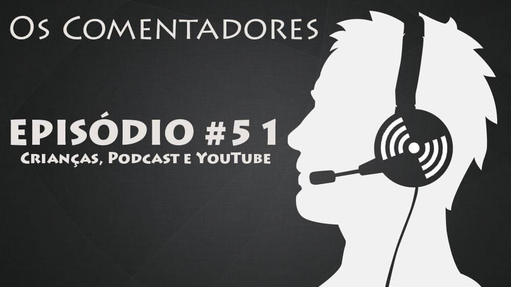 Os Comentadores #51 – Crianças, Podcast e YouTube