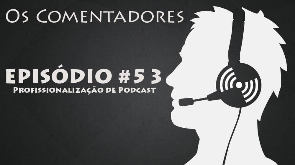 Os Comentadores #53 – Profissionalização de Podcast
