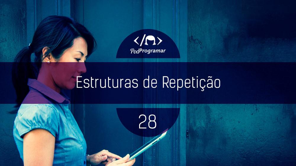 PodProgramar #28 – Estruturas de repetiçío