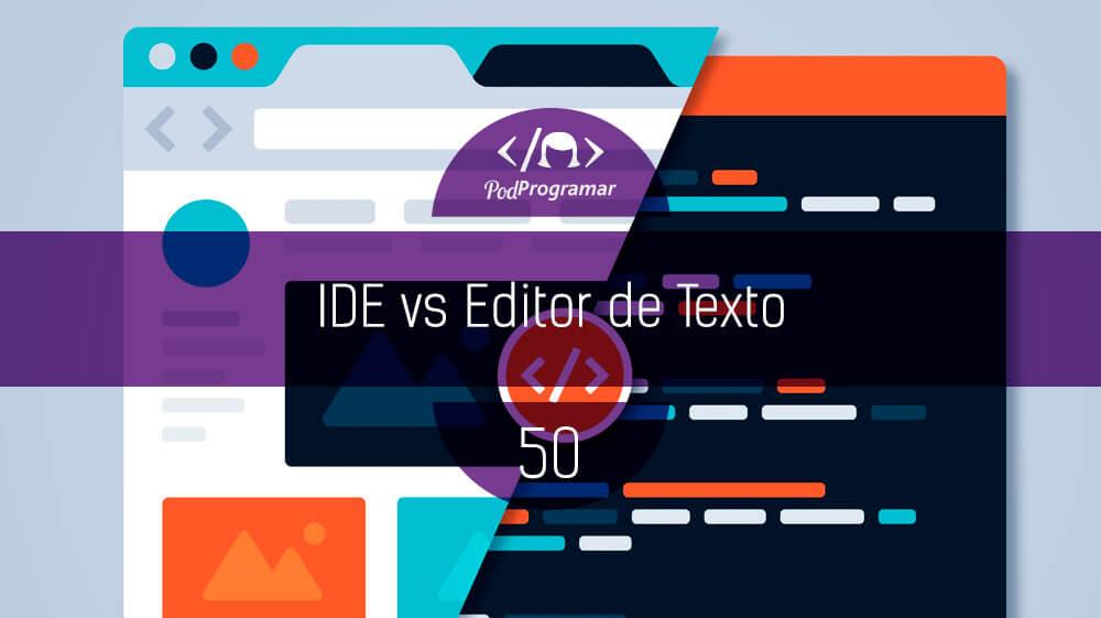 PodProgramar #50 – IDE vs Editor de Texto