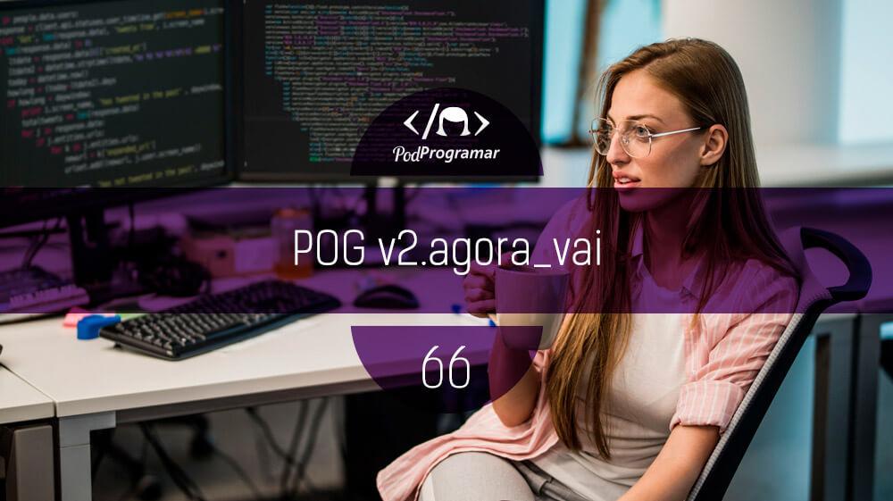 PodProgramar #66 – POG v2.agora_vai