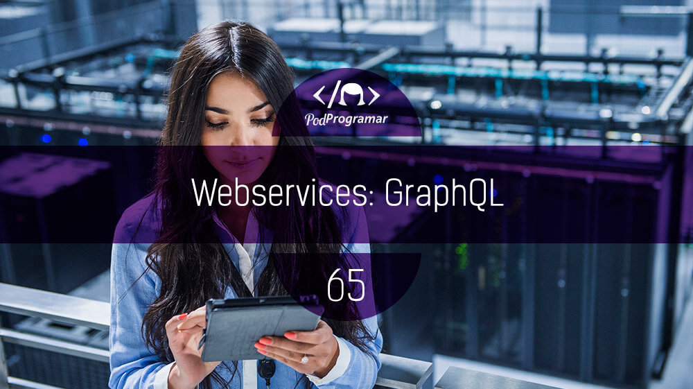 PodProgramar #65 – Webservices: GraphQL